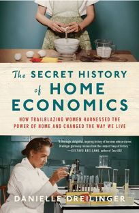 Nonfiction Book Review: The Secret History of Home Economics: How Trailblazing Women Harnessed The Power of Home and Changed The Way We Live by Danielle Dreilinger. Norton, $27.95 (336p) ISBN 978-1-324-00449-3