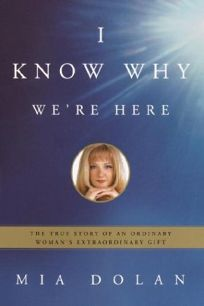 I Know Why Were Here: The True Story of an Ordinary Womans Extraordinary Gift