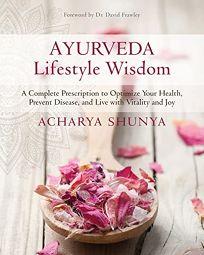 Ayurveda Lifestyle Wisdom: A Complete Prescription to Optimize Your Health