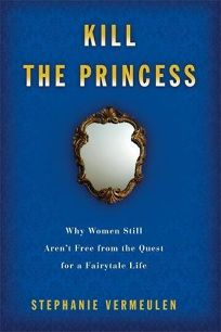 Kill the Princess: Why Women Still Arent Free from the Quest for a Fairytale Life