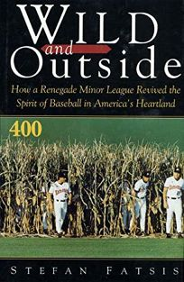 Wild and Outside: How a Renegade Minor League Revived the Spirit of Baseball in Americas Heartland