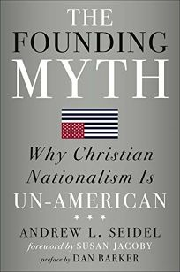 Religion Book Review: The Founding Myth: Why Christian Nationalism Is Un-American by Andrew Seidel. Sterling, $24.95 (352p) ISBN 978-1-4549-3327-4