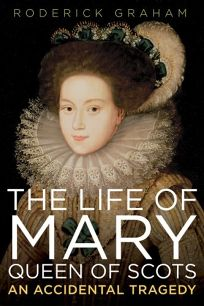 The Life of Mary Queen of Scots: An Accidental Tragedy