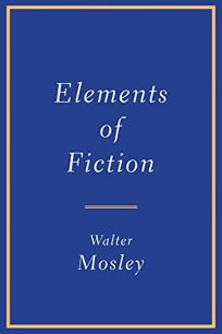 Nonfiction Book Review: Elements of Fiction by Walter Mosley. Grove, $23 (128p) ISBN 978-0-8021-4763-9