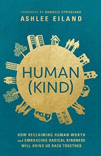 HumanKind: How Reclaiming Human Worth and Embracing Radical Kindness Will Bring Us Back Together