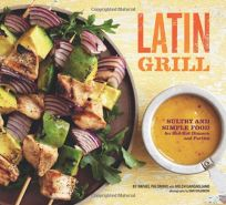 Latin Grill: Sultry and Simple Food for Red-Hot Dinners and Parties