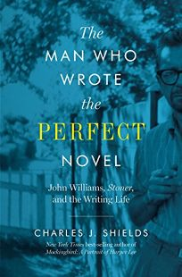 Nonfiction Book Review: The Man Who Wrote the Perfect Novel: John Williams, 'Stoner,' and the Writing Life by Charles J. Shields. Univ. of Texas, $29.95 (304p) ISBN 978-1-4773-1736-5