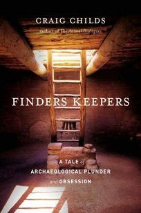 Finders Keepers: A Tale of Archeological Plunder and Obsession