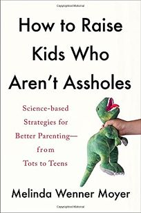 How to Raise Kids Who Aren't Assholes: Science-Based Strategies for Better Parenting from Tots to Teens