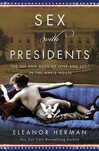 Sex with Presidents: The Ins and Outs of Love and Lust in the White House