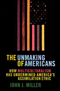The Unmaking of Americans Unmaking of Americans: How Multiculturalism Has Undermined the Assimilation Ethic How Multiculturalism Has Undermined the As