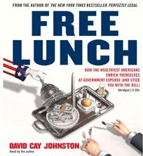 Free Lunch: How the Wealthiest Americans Enrich Themselves at Government Expense and Stick You with the Bill