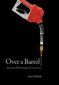 Over a Barrel: The Costs of U.S. Foreign Oil Dependence