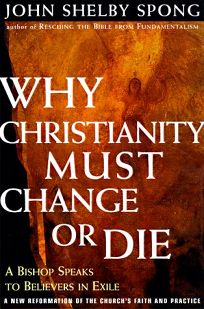 Why Christianity Must Change or Die: A Bishop Speaks to Believers in Exile: A New Reformation of the Churchs Faith and Practice