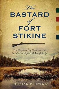 The Bastard of Fort Stikine: The Hudsons Bay Company and the Murder of John McLoughlin Jr.