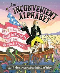 Children's Book Review: An Inconvenient Alphabet: Ben Franklin Noah Webster's Spelling Revolution by Beth Anderson, illus. by Elizabeth Baddeley. S&S/Wiseman, $17.99 (48p) ISBN 978-1-5344-0555-4