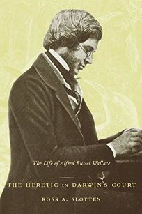 THE HERETIC IN DARWINS COURT: The Life of Alfred Russel Wallace