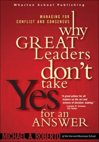 Why Great Leaders Dont Take Yes for an Answer: Managing for Conflict and Consensus