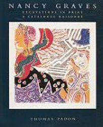 Nancy Graves: Excavations in Print: A Catalogue Raisonne