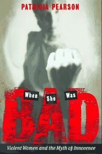 When She Was Bad...: 1violent Women and the Myth of Innocence