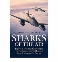 Sharks of the Air: Willy Messerschmitt and How He Built the Worlds First Operational Jet Fighter