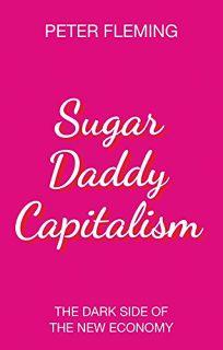 Sugar Daddy Capitalism: The Dark Side of the New Economy