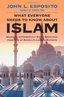 WHAT EVERYONE NEEDS TO KNOW ABOUT ISLAM: Answers to Frequently Asked Questions