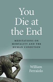 You Die at the End: Meditations on Mortality and the Human Condition