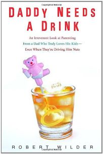 Daddy Needs a Drink: An Irreverent Look at Parenting from a Dad Who Truly Loves His Kids-- Even When Theyre Driving Him Nuts