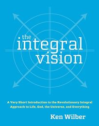 The Integral Vision: A Very Short Introduction to the Revolutionary Integral Approach to Life