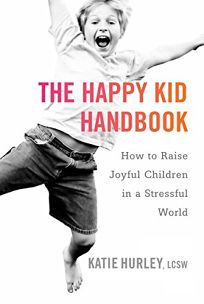 The Happy Kid Handbook: How to Raise Joyful Children in a Stressful World
