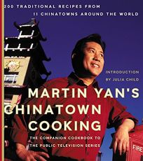 MARTIN YANS CHINATOWN COOKING: 200 Traditional Recipes from Chinatowns Around the World
