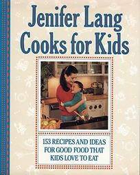 Jenifer Lang Cooks for Kids: 153 Recipes and Ideas for Good Food That Kids Love to Eat