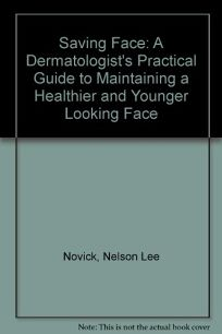 Saving Face: A Dermatologists Practical Guide to Maintaining a Healthier and Younger Looking Face