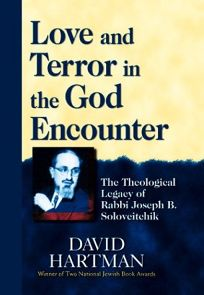 LOVE AND TERROR IN THE GOD ENCOUNTER: The Theological Legacy of Rabbi Joseph Soloveitchik