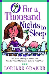 O for a Thousand Nights to Sleep: An Eye-Opening Guide to the Wonder-Filled Months of Babys First Year
