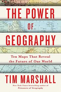 Nonfiction Book Review: The Power of Geography: Ten Maps That Reveal the Future of Our World by Tim Marshall. Scribner, $27 (320p) ISBN 978-1-9821-7862-8