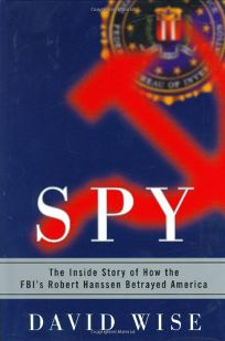 SPY: The Inside Story of How the FBIs Robert Hanssen Betrayed America