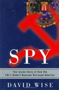 SPY: The Inside Story of How the FBIs Robert Hanssen Betrayed America