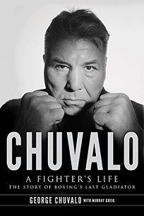 Chuvalo: A Fighters Life: The Story of Boxings Last Gladiator