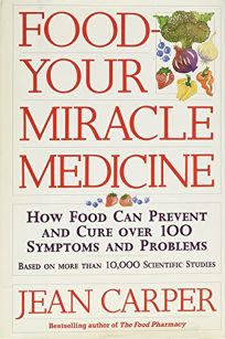 Food-- Your Miracle Medicine: How Food Can Prevent and Cure Over 100 Symptoms and Problems