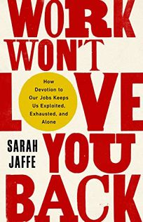 Work Won't Love You Back: How Devotion to Our Jobs Keeps Us Exploited