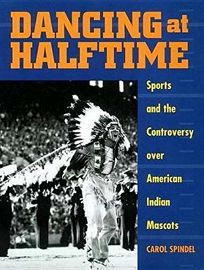 Dancing at Halftime: Sports and the Controversy Over American Indian Mascots