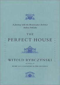 PERFECT HOUSE: A Journey with the Renaissance Architect Andrea Palladio