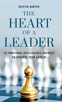 The Heart of a Leader: Fifty-Two Emotional Intelligence Insights to Advance Your Career