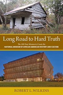 Long Road to Hard Truth: The 100-Year Mission to Create the National Museum of African American History and Culture