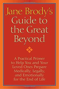 Jane Brody's Guide to the Great Beyond: A Practical Primer to Help You and Your Loved Ones Prepare for the End of Life