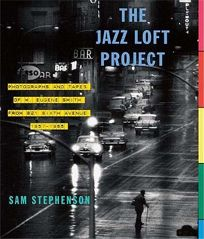 The Jazz Loft Project: Photographs and Tapes of W. Eugene Smith from 821 Sixth Avenue