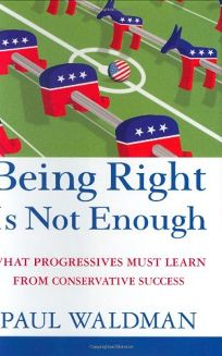 Being Right Is Not Enough: What Progressives Must Learn from Conservative Success