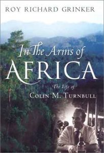 In the Arms of Africa: The Life and Work of Colin M. Turnbull